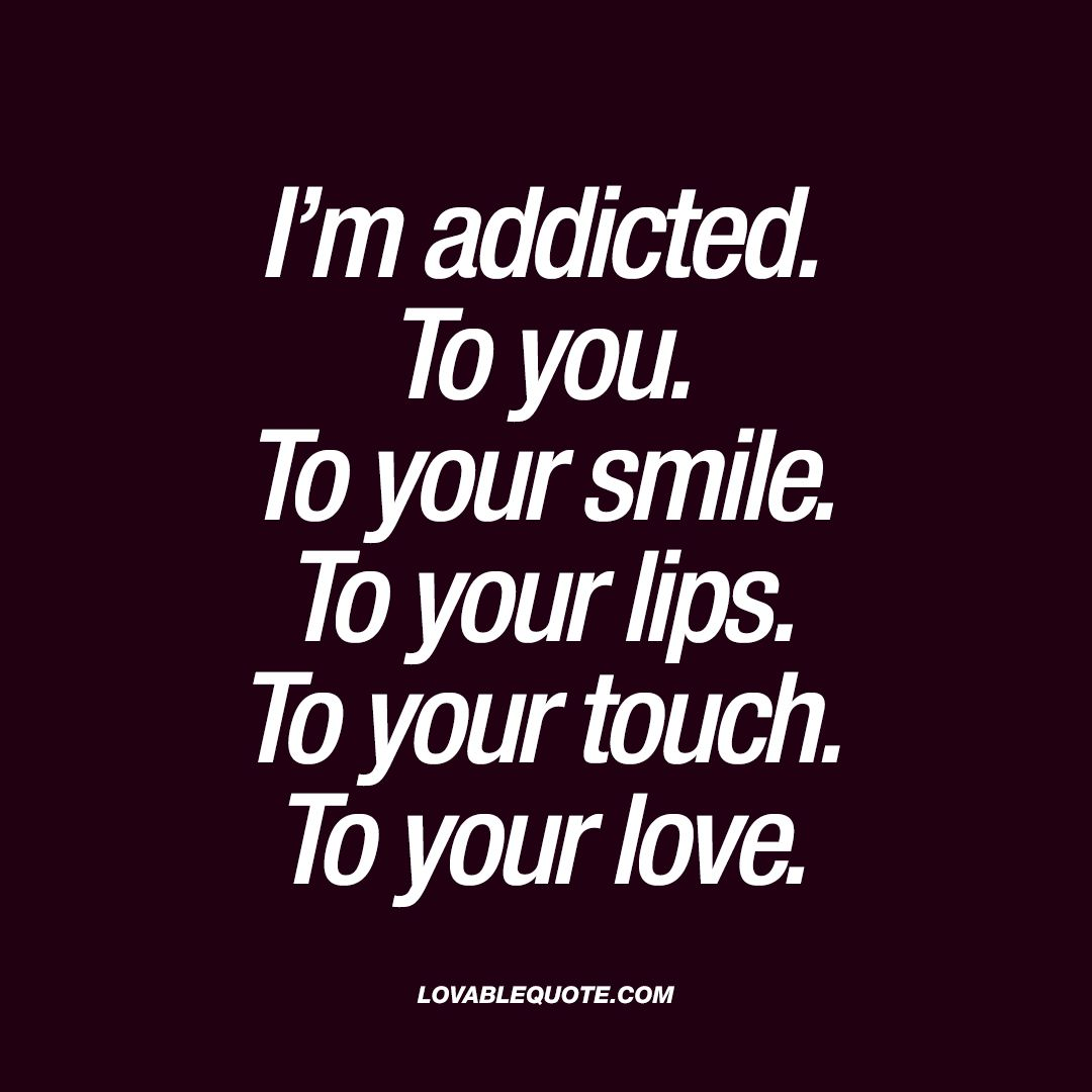 To Your Lips To Your Touch To Your Love Oh You Know All About This Feeling When You Feel Totally And Insanely Addicted To Him Or Her