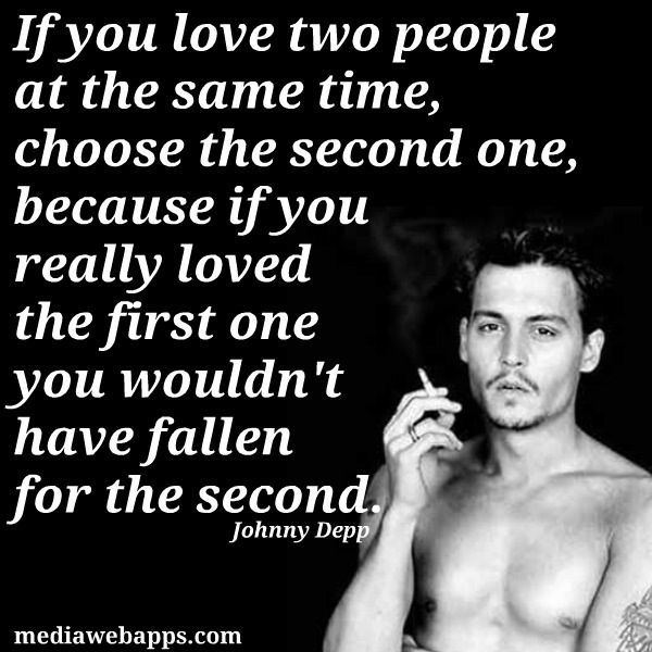If You Love Two People At The Same Timechoose The Second Onebecause If You Really Loved The First One You Wouldnt Have Fallen For The Second Johnny