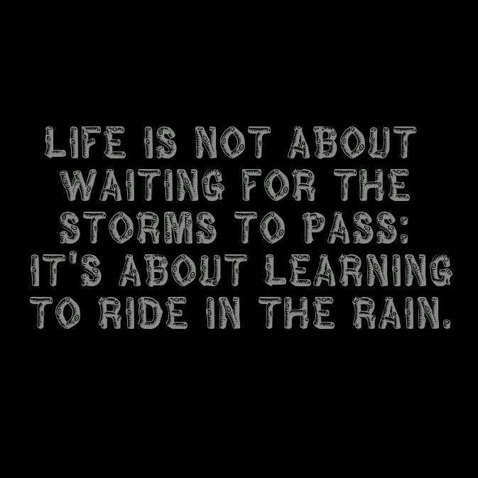 Life Is Not About Waiting For The Storms To P Its About Learning To Ride In The Rain Words To Ride By Pinterest Storms Rain And Learning