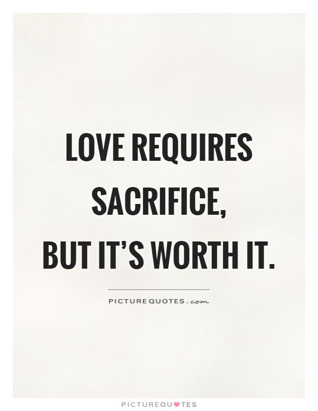 Love Requires Sacrifice But Its Worth It Picture Quotes