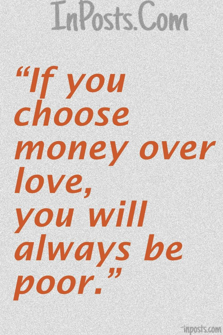 Love Quotes  If You Choose Money Over Love You Will Always Be