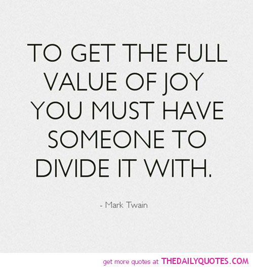 To Get The Full Value Of Joy You Must Have Someone To Divide It With Mark Twain Relationship Quotes