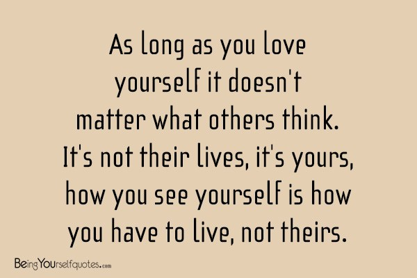 As Long As You Love Yourself It Doesnt Matter What Others Think Its Not Their Lives Its Yours How You See Yourself Is How You Have To Live