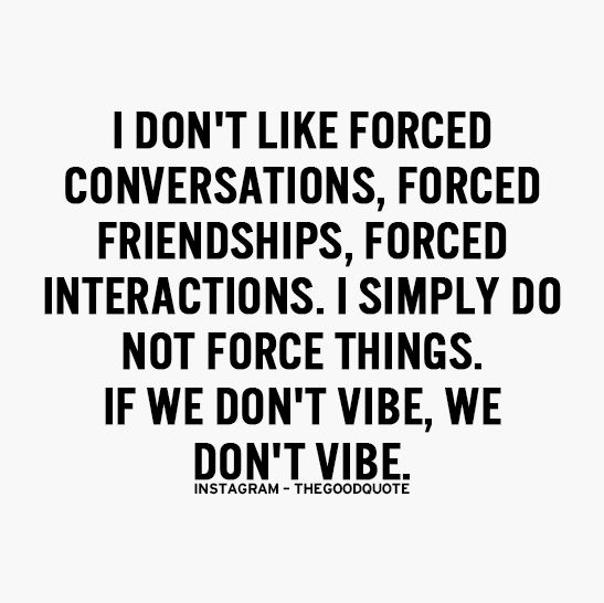 I Dont Like Forced Conversations Forced Friendships Forced Interactions I Simply Do Not Force Things If We Dont Vibe We Dont Vibe