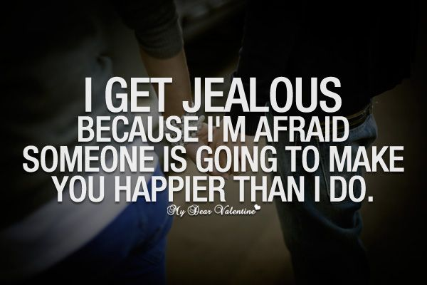I Get Jealous Because Im Afraid Someone Is Going To Make You Happier Than I Do Love Quotes Pinterest Jealous Feelings And Afraid Quotes