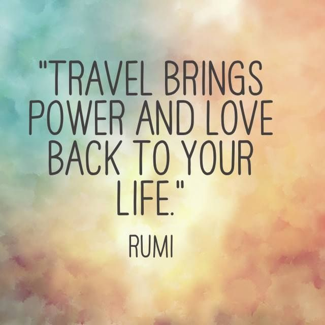 Rumi Quote Travel Brings Power And Love Back To Your Life Another Inspirational Thought For You To Think About And Consider Today