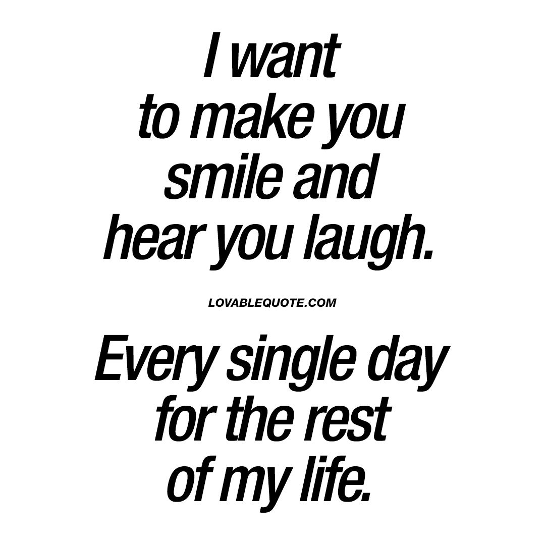 Love Quote Soulmate Quotes I Want To Make You Smile And Hear You Laugh Every Single Day For The Rest Of My