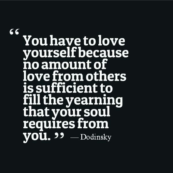 You Have To Love Yourself Because No Amount Of Love From Others Is Sufficient To Fill