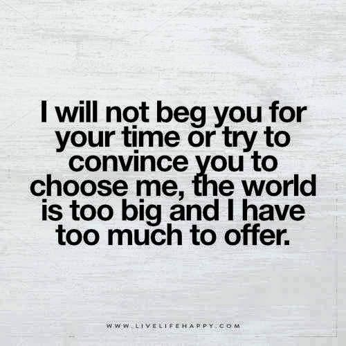 Deep Life Quote I Will Not Beg You For Your Time Or Try To Convince You To Choose Me The World Is Too Big And I Have Too Much To Offer