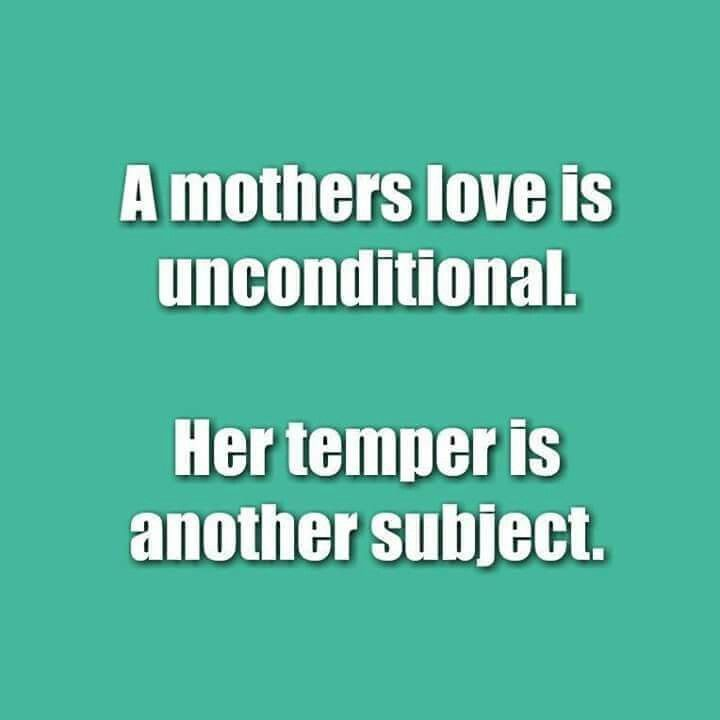 A Mothers Love Is Unconditional Her Temper Is Another Subject