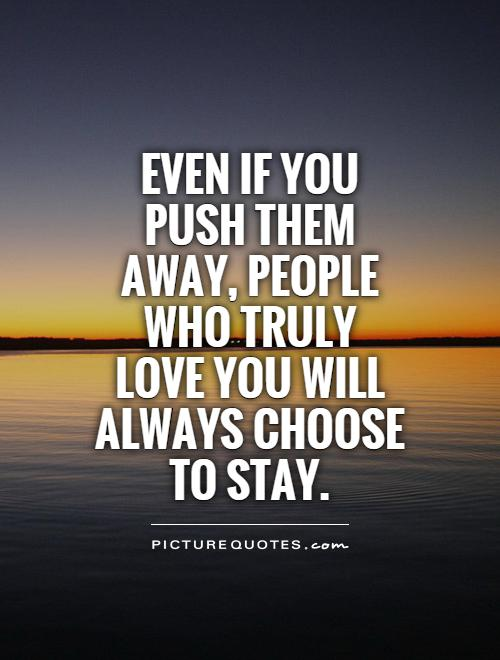 Even If You Push Them Away People Who Truly Love You Will Always Choose To