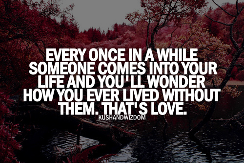 Every Once In A While Someone Comes Into Your Life And Youll Wonder How You Ever Lived Without Them Thats Love Life Quote