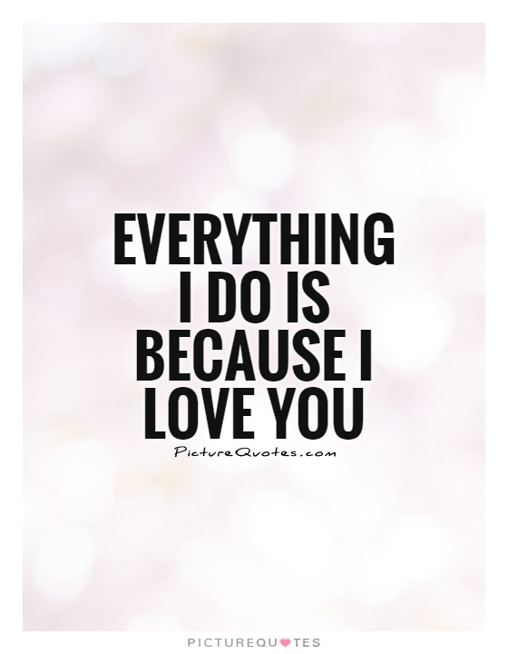 Everything I Do Is Because I Love You Picture Quote