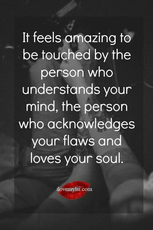 It Feels Amazing To Be Touched By The Person Who Understands Your Mind P Ionate Love Quotesp Ionate Romanceyou
