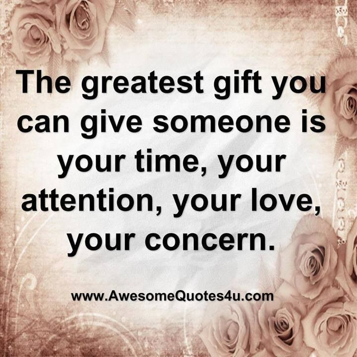 The Greatest Gift You Can Give Someone Is Your Time Your Attention Your Love Your Concern