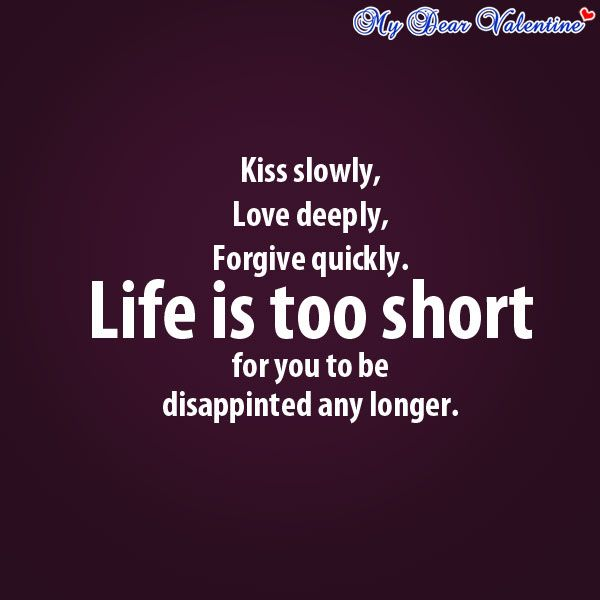 Kiss Slowly Love Deeply Forgive Quickly Life Is Too Short For You To