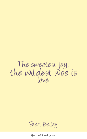 The Sweetest Joy The Wildest Woe Is Love Pearl Bailey Love Quotes