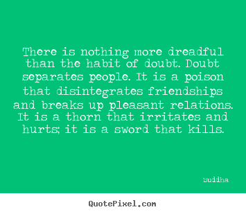 There Is Nothing More Dreadful Than The Habit Of Doubt Buddha Friendship Quote