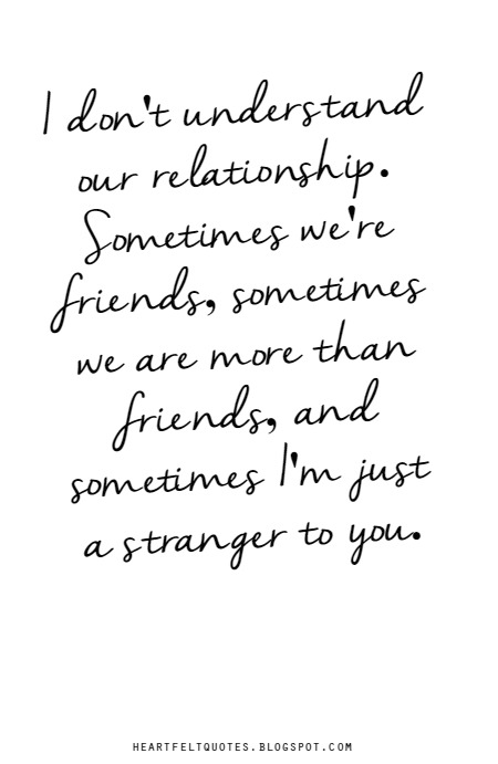 I Dont Understand Our Relationship Sometimes Were Friends Sometimes We Are More Than Friends And Sometimes Im Just A Stranger To You