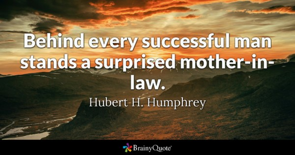 Behind Every Successful Man Stands A Surprised Mother In Law Hubert H