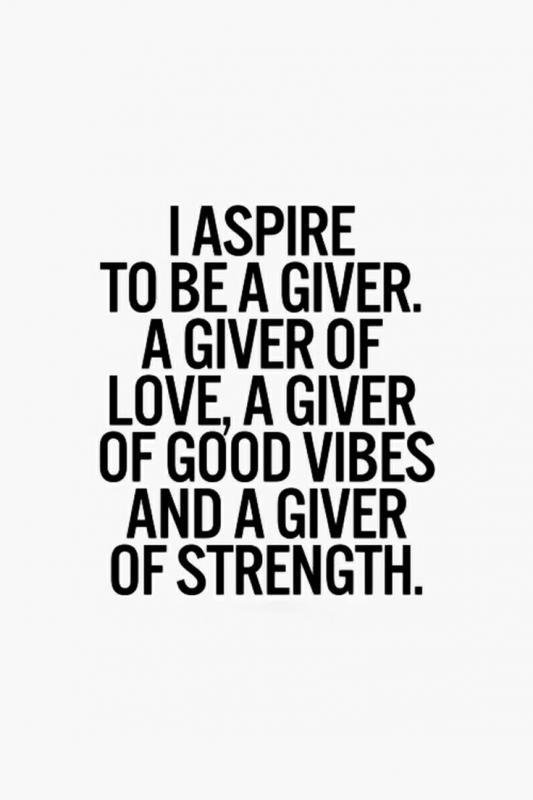 I Aspire To Be A Giver A Giver Of Love A Giver Of Good Vibes And A Giver Of Strength