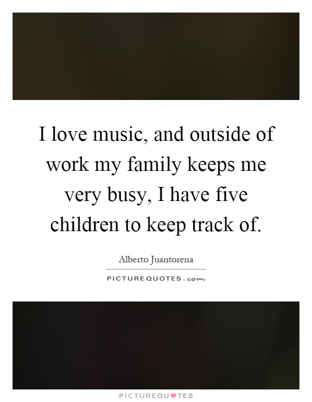 I Love Music And Outside Of Work My Family Keeps Me Very Busy I Have Five Children To Keep Track Of