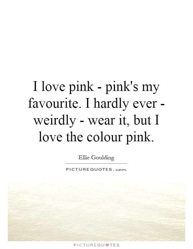 I Love Pink Pinks My Favourite I Hardly Ever Weirdly Wear It