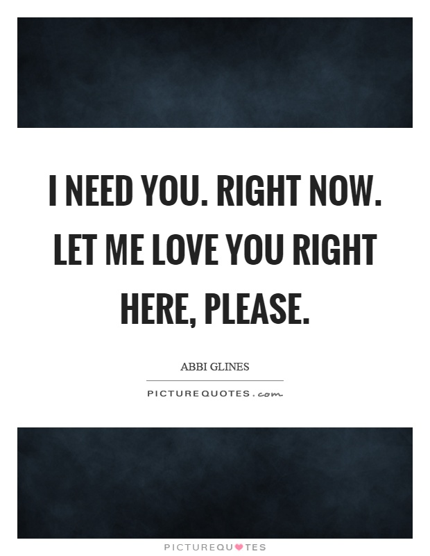 I Need You Right Now Let Me Love You Right Here Please