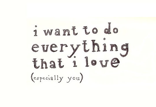I Want To Do Everything That I Love Especially You