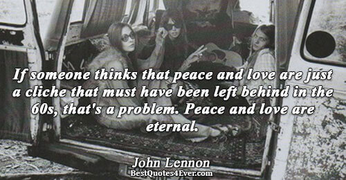 John Lennon Love Quotes If Someone Thinks That Peace And Love Are Just A Cliche That Must Have Been Left