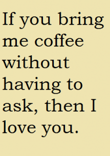 If You Bring Me Coffee Without Having To Ask Then I Love You