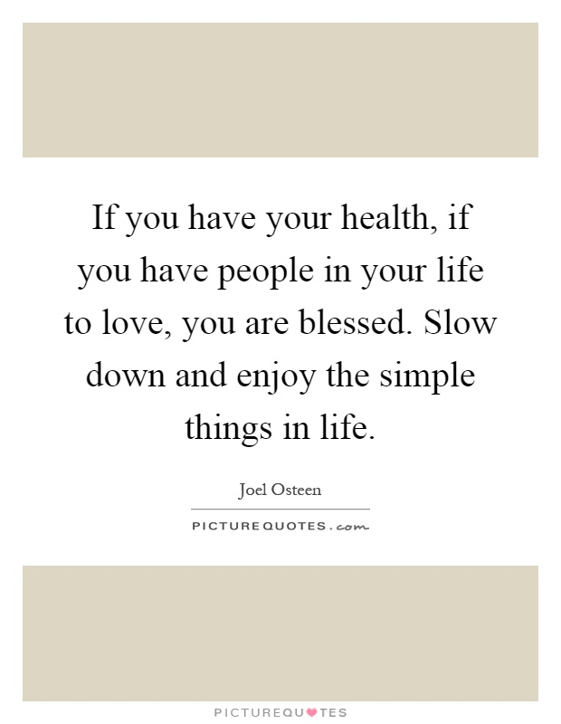 If You Have Your Health If You Have People In Your Life To Love You Are Blessed Slow Down And Enjoy The Simple Things In Life