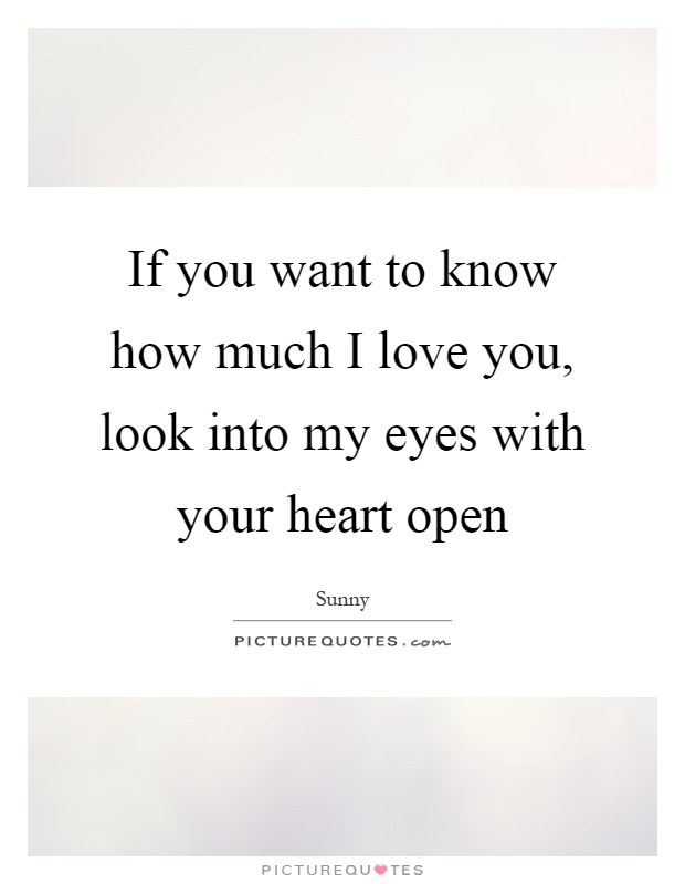 If You Want To Know How Much I Love You Look Into My Eyes With Your Heart Open