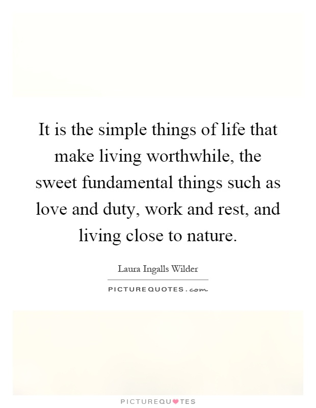 It Is The Simple Things Of Life That Make Living Worthwhile The Sweet Fundamental Things Such As Love And Duty Work And Rest And Living Close To Nature