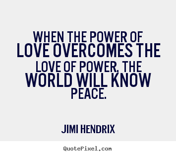 How To Make Poster Sayings About Love When The Power Of Love Overcomes The Love Jimi Hendrix Picture Quotes