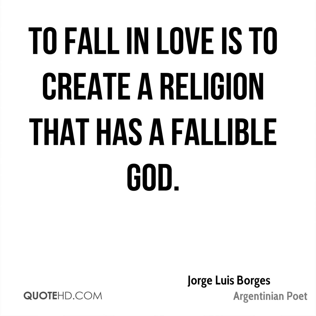 To Fall In Love Is To Create A Religion That Has A Fallible