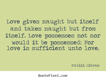 Quote About Love Love Gives Naught But Itself And Takes Naught But From