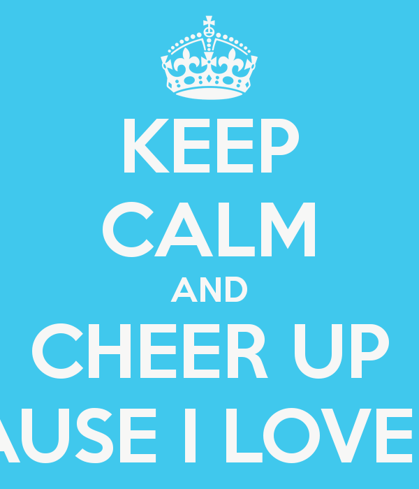 Keep Calm And Cheer Up Because I Love You