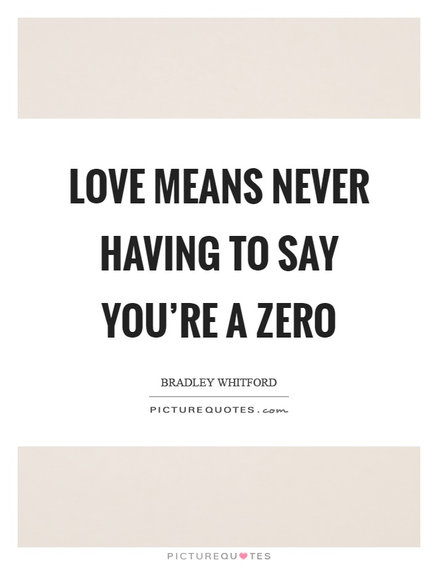 Love Means Never Having To Say Youre A Zero Picture Quote