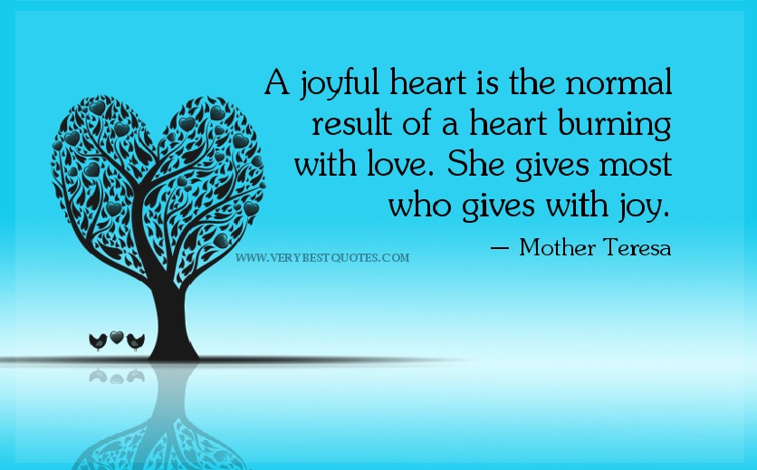 Love Quotes A Joyful Heart Is The Normal Result Of A Heart Burning With Love She Gives Most Who Gives With Joy