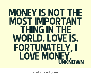 Money Is Not The Most Important Thing In Unknown Great Love Quotes