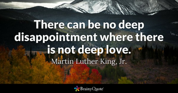There Can Be No Deep Disappointment Where There Is Not Deep Love Martin Luther