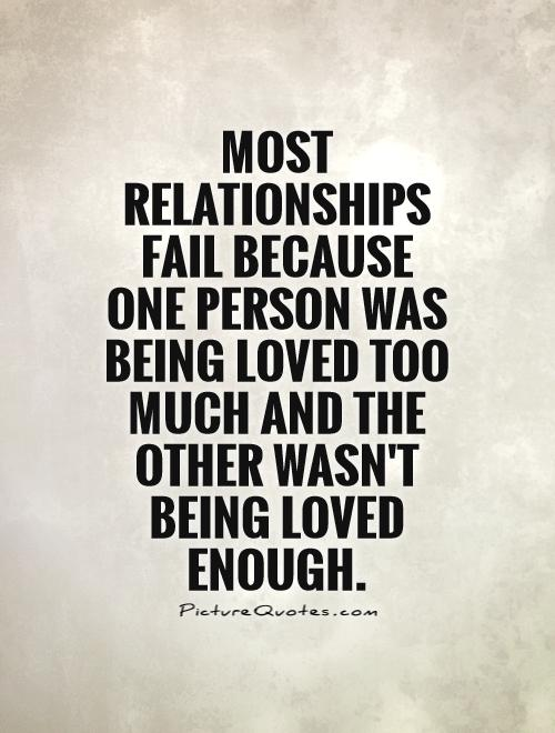 Most Relationships Fail Because One Person Was Being Loved Too Much And The Other Wasnt Being Loved Enough