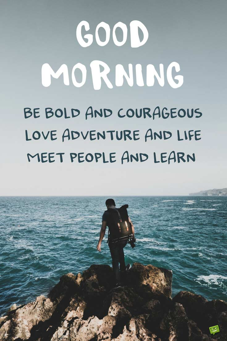 Good Morning Be Bold And Courageous Love Adventure And Life Meet People And Learn