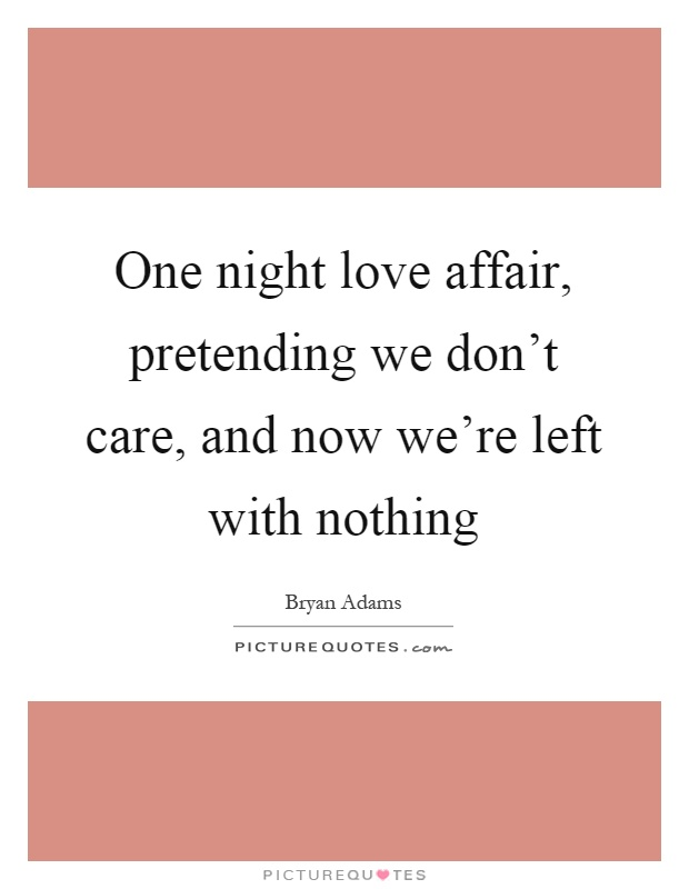 One Night Love Affair Pretending We Dont Care And Now Were Left With Nothing