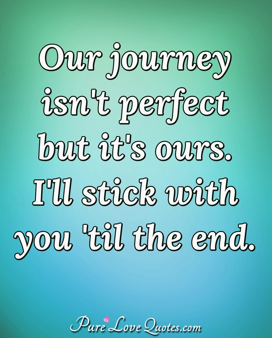 Our Journey Isnt Perfect But Its Ours Ill Stick With You
