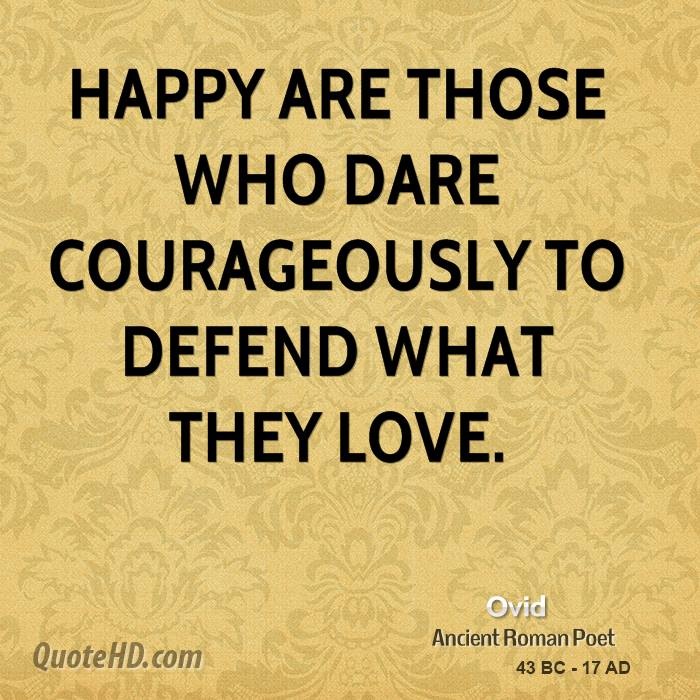 Happy Are Those Who Dare Courageously To Defend What They Love