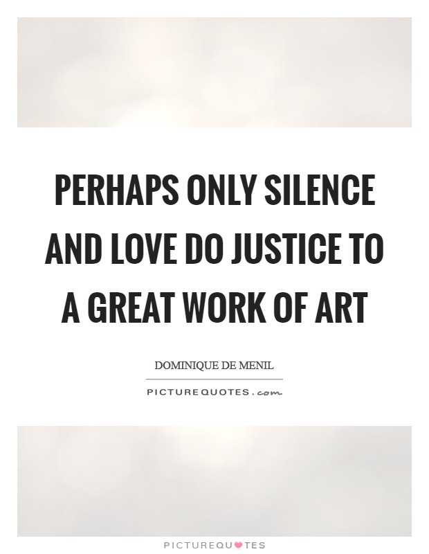 Perhaps Only Silence And Love Do Justice To A Great Work Of Art Picture Quote