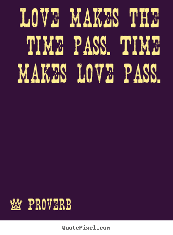 Quotes About Love Love Makes The Time P Time Makes Love P