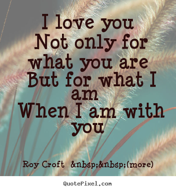 I Love You Not Only For What You Are But For What I Am When I